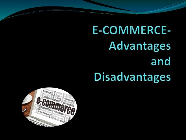 e commerce and the benefits of the internet Advantages and disadvantages of ecommerce the invention of faster internet connectivity and powerful online tools has resulted in a new commerce arena – ecommerce.