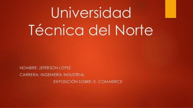 Universidad Técnica del Norte NOMBRE: JEFERSON LOPEZ CARRERA: INGENIERÍA INDUSTRIAL EXPOSICIÓN SOBRE: E- COMMERCE