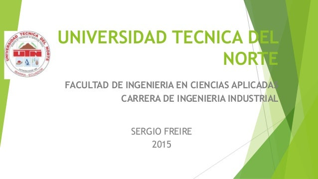 UNIVERSIDAD TECNICA DEL NORTE FACULTAD DE INGENIERIA EN CIENCIAS APLICADAS CARRERA DE INGENIERIA INDUSTRIAL SERGIO FREIRE ...
