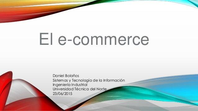 El e-commerce Daniel Bolaños Sistemas y Tecnología de la Información Ingeniería Industrial Universidad Técnica del Norte 2...