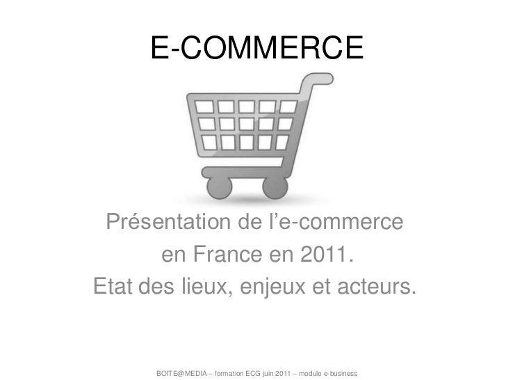 E-COMMERCE<br />Présentation de l'e-commerce<br /> en France en 2011.<br />Etat des lieux, enjeux et acteurs.<br />BOITE@M...