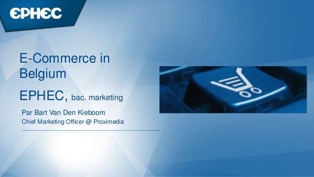 Par Bart Van Den Kieboom Chief Marketing Officer @ Proximedia EPHEC, bac. marketing E-Commerce in Belgium