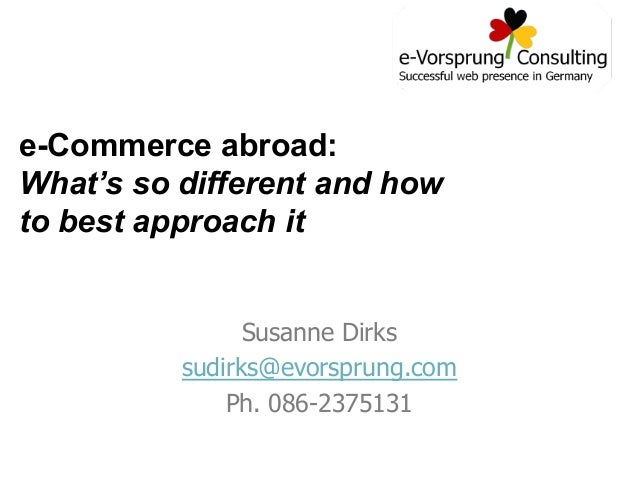 e-Commerce abroad: What's so different and how to best approach it Susanne Dirks sudirks@evorsprung.com Ph. 086-2375131