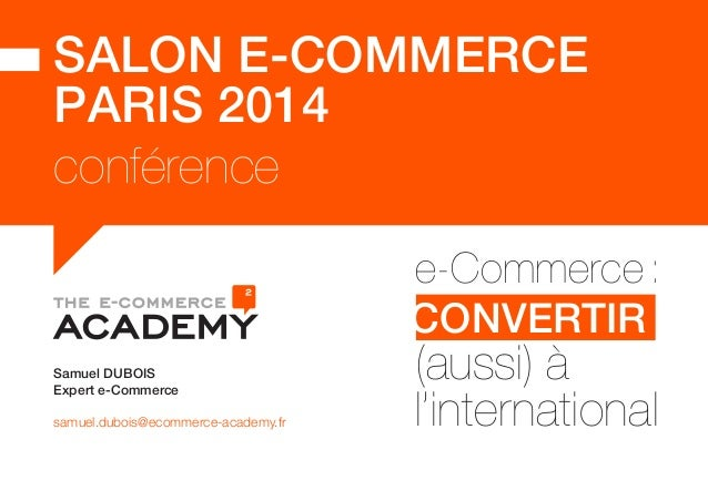 SALON E-COMMERCE  PARIS 2014  conférence  e-Commerce :  CONVERTIR  (aussi) à  l'international Samuel DUBOIS  Expert e-Comm...