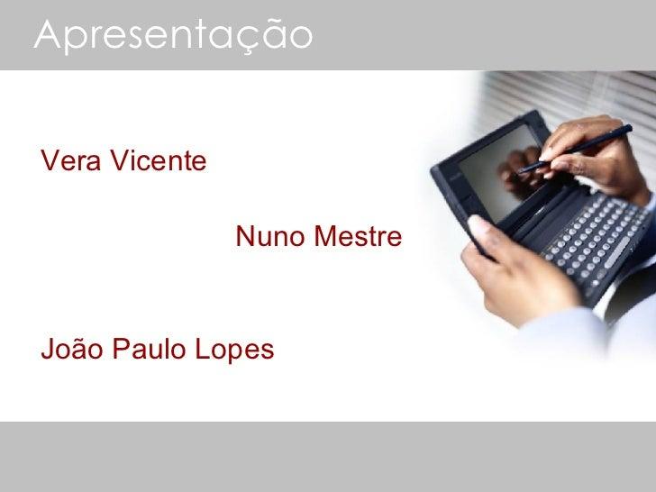 Apresentação <ul><li>Vera Vicente </li></ul><ul><li>  Nuno Mestre </li></ul><ul><li>João Paulo Lopes </li></ul>