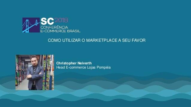 Christopher Neiverth Head E-commerce Lojas Pompéia COMO UTILIZAR O MARKETPLACE A SEU FAVOR