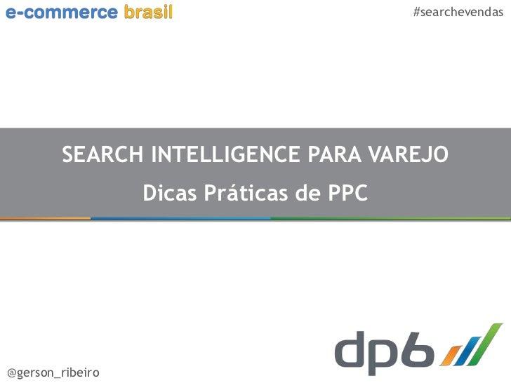 #searchevendas        SEARCH INTELLIGENCE PARA VAREJO                  Dicas Práticas de PPC@gerson_ribeiro