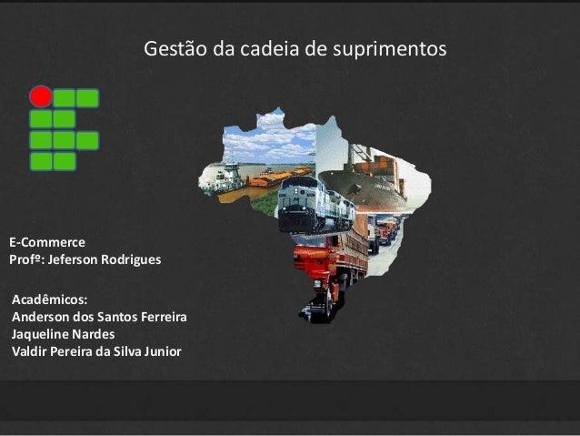 Gestão da cadeia de suprimentos  E-Commerce  Profº: Jeferson Rodrigues  Acadêmicos:  Anderson dos Santos Ferreira  Jaqueli...