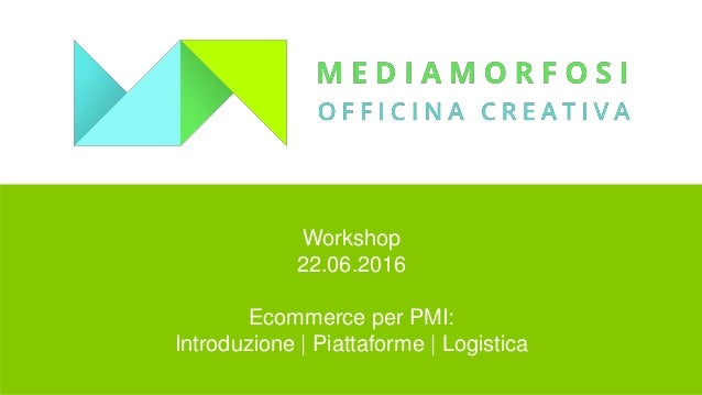 Workshop 22.06.2016 Ecommerce per PMI: Introduzione   Piattaforme   Logistica
