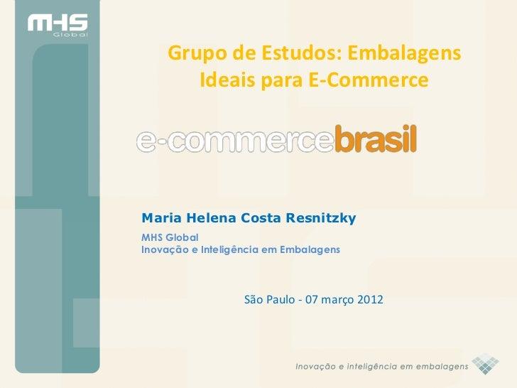 Grupo de Estudos: Embalagens       Ideais para E-CommerceMaria Helena Costa ResnitzkyMHS GlobalInovação e Inteligência em ...