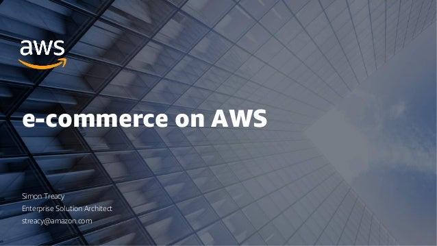 e-commerce on AWS Simon Treacy Enterprise Solution Architect streacy@amazon.com