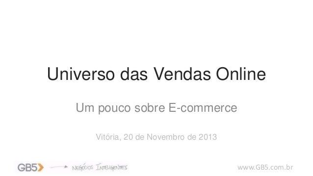 Universo das Vendas Online Um pouco sobre E-commerce Vitória, 20 de Novembro de 2013  www.GB5.com.br