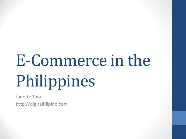 E-Commerce in the Philippines Janette Toral http://digitalfilipino.com