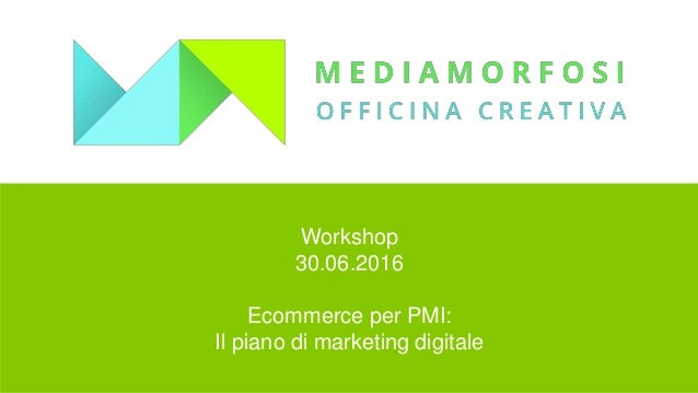 Workshop 30.06.2016 Ecommerce per PMI: Il piano di marketing digitale