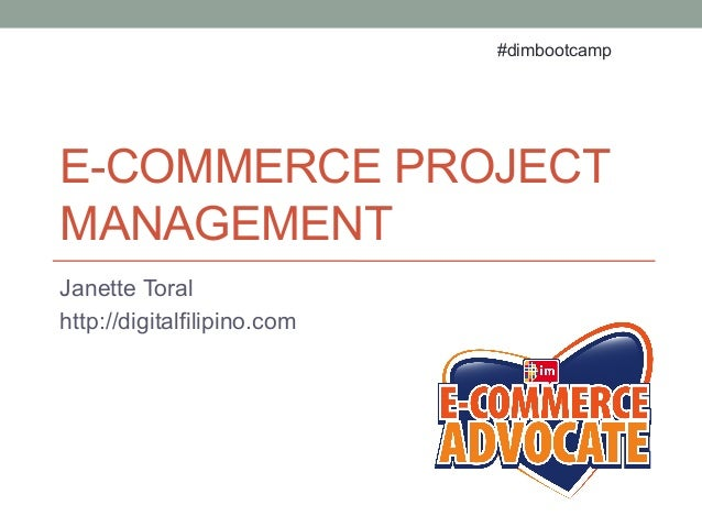 E-COMMERCE PROJECT MANAGEMENT Janette Toral http://digitalfilipino.com #dimbootcamp