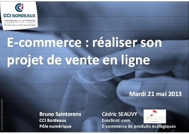 E-commerce : réaliser son  projet de vente en ligne  Mardi 21 mai 2013  Cédric SEAUVY  Ecoclicot .com  E-commerce de produ...