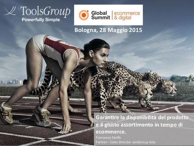 Bologna, 28 Maggio 2015 Garantire la disponibilità del prodotto e il giusto assortimento in tempo di ecommerce. Francesco ...