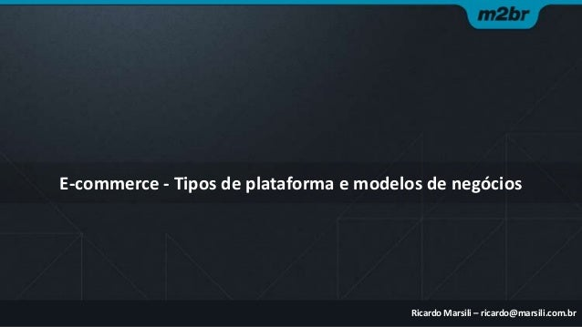 E-commerce - Tipos de plataforma e modelos de negócios  Ricardo Marsili – ricardo@marsili.com.br