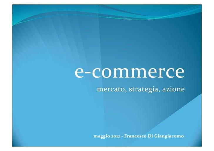 e-‐commerce     mercato, strategia, azione   maggio 2012 -‐ Francesco Di Giangiacomo