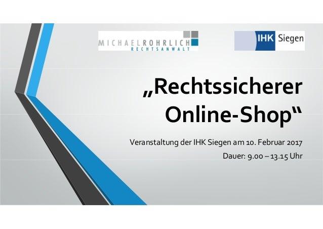 """""""Rechtssicherer Online‐Shop"""" VeranstaltungderIHKSiegenam10.Februar2017 Dauer:9.00– 13.15Uhr"""