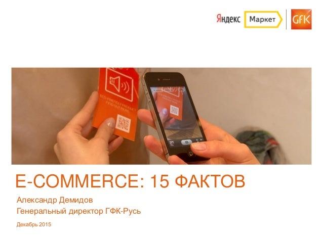 GfK 2015 | E-commerce - 15 фактов E-COMMERCE: 15 ФАКТОВ Александр Демидов Генеральный директор ГФК-Русь Декабрь 2015