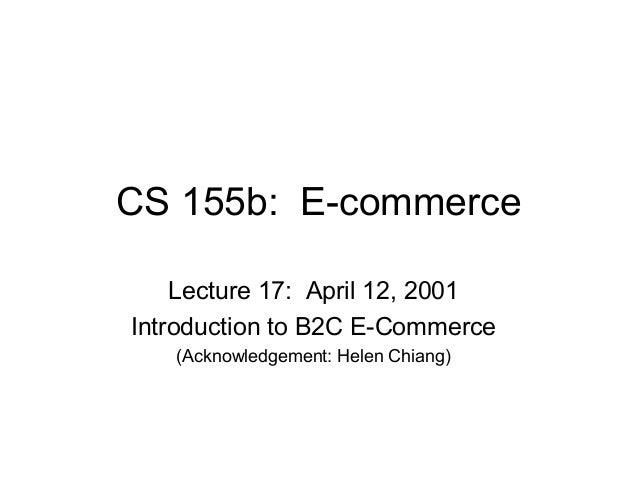 CS 155b: E-commerce    Lecture 17: April 12, 2001Introduction to B2C E-Commerce   (Acknowledgement: Helen Chiang)