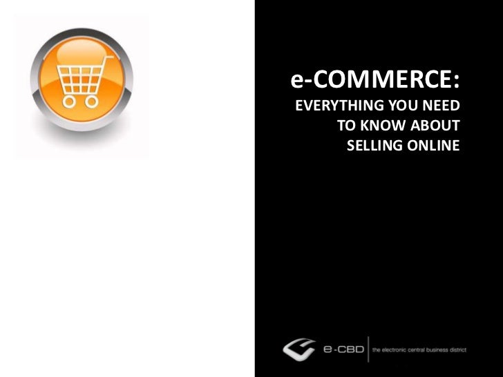 e-COMMERCE:EVERYTHING YOU NEED TO KNOW ABOUT SELLING ONLINE<br />