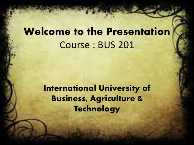 Welcome to the Presentation Course : BUS 201 International University of Business, Agriculture & Technology