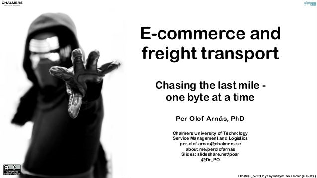 E-commerce and freight transport Chasing the last mile - one byte at a time Per Olof Arnäs, PhD Chalmers University of Tec...