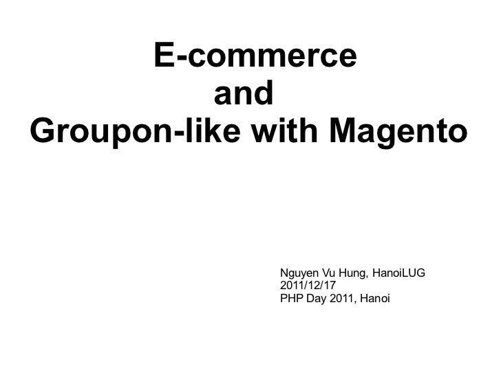 E-commerce  and  Groupon-like with Magento Nguyen Vu Hung, HanoiLUG 2011/12/17 PHP Day 2011, Hanoi