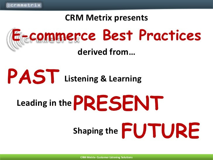 CRM Metrix presents<br />E-commerce Best Practices <br />derived from…<br />PAST<br />Listening & Learning<br />PRESENT<br...