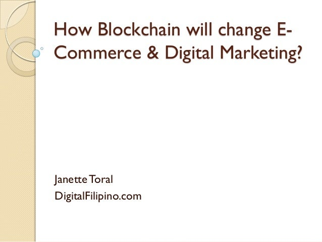 How Blockchain will change E- Commerce & Digital Marketing? Janette Toral DigitalFilipino.com