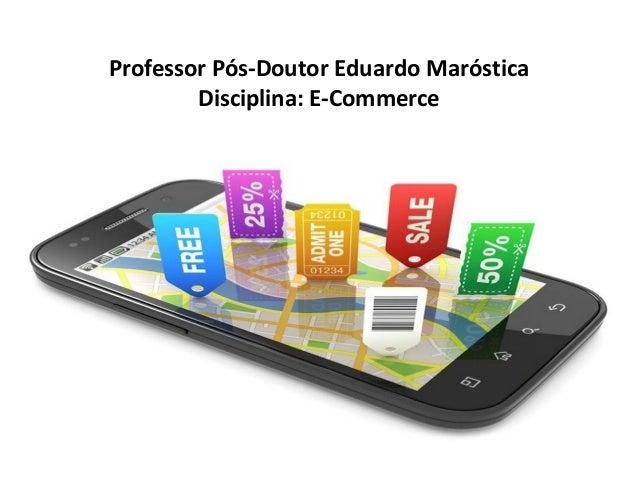Professor Pós-Doutor Eduardo Maróstica Disciplina: E-Commerce © 2015 Professor PHD Eduardo Maróstica