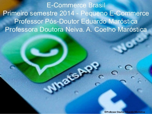 E-Commerce Brasil Primeiro semestre 2014 - Pequeno E-Commerce Professor Pós-Doutor Eduardo Maróstica Professora Doutora Ne...