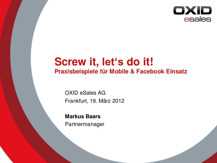 Screw it, let's do it!Praxisbeispiele für Mobile & Facebook Einsatz   OXID eSales AG   Frankfurt, 19. März 2012   Markus B...