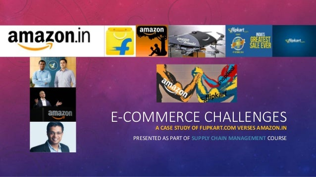 E-COMMERCE CHALLENGESA CASE STUDY OF FLIPKART.COM VERSES AMAZON.IN PRESENTED AS PART OF SUPPLY CHAIN MANAGEMENT COURSE