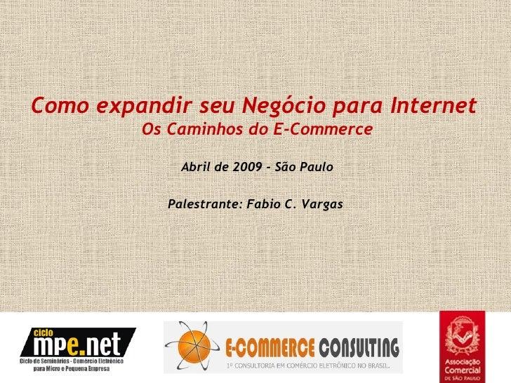 Como expandir seu Negócio para Internet          Os Caminhos do E-Commerce               Abril de 2009 - São Paulo        ...