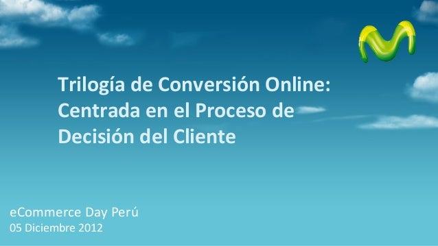 Trilogía de Conversión Online:        Centrada en el Proceso de        Decisión del ClienteeCommerce Day Perú05 Diciembre ...