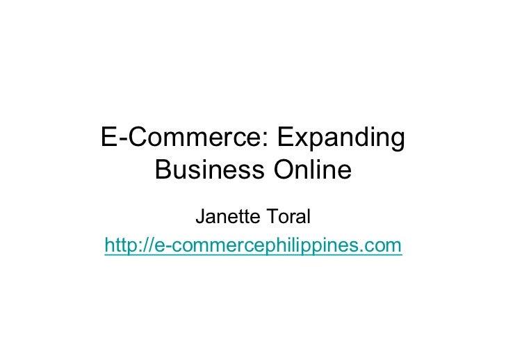 E-Commerce: Expanding   Business Online           Janette Toralhttp://e-commercephilippines.com