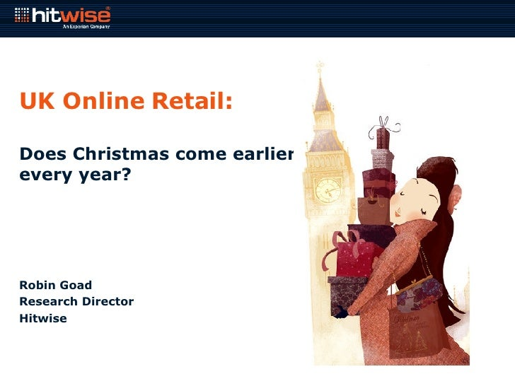 UK Online Retail: Does Christmas come earlier every year? Robin Goad Research Director Hitwise