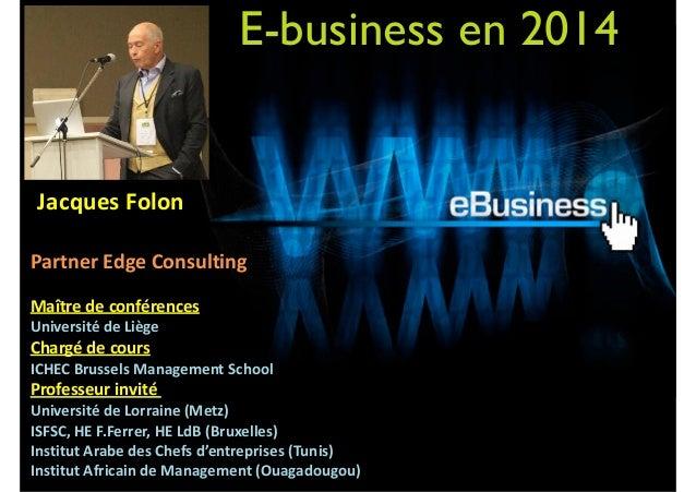 E-business en 2014      Jacques  Folon    ! Partner  Edge  Consulting   ! Maître  de  conférences    ...