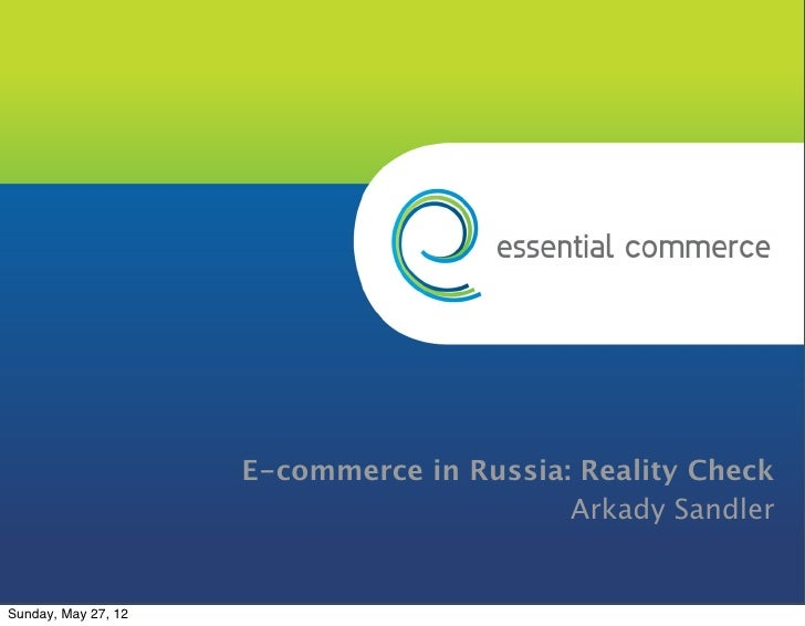E-commerce in Russia: Reality Check                                          Arkady SandlerSunday, May 27, 12