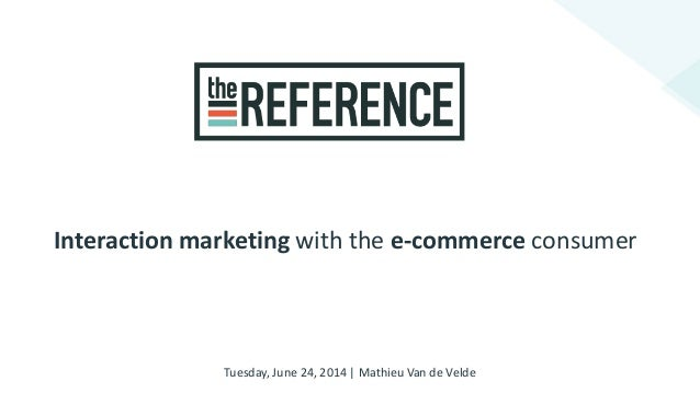 Interaction marketing with the e-commerce consumer Tuesday, June 24, 2014 | Mathieu Van de Velde