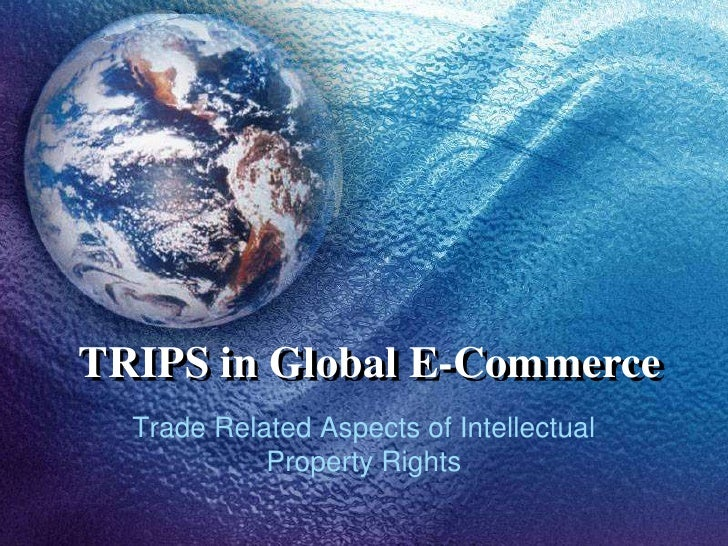 TRIPS in Global E-Commerce<br />Trade Related Aspects of Intellectual Property Rights<br />