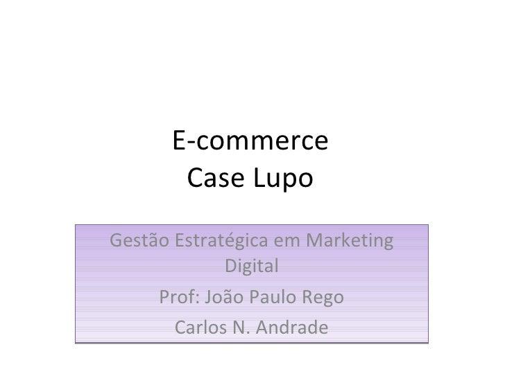 E-commerce Case Lupo Gestão Estratégica em Marketing Digital Prof: João Paulo Rego Carlos N. Andrade