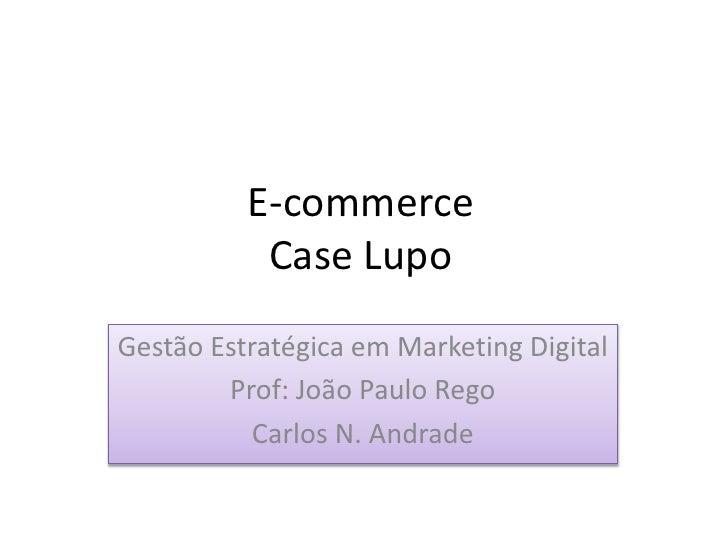 E-commerce            Case Lupo Gestão Estratégica em Marketing Digital         Prof: João Paulo Rego            Carlos N....