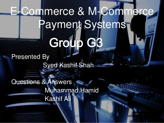 E-Commerce & M-Commerce Payment Systems Presented By Syed Kashif Shah Questions & Answers Muhammad Hamid Kashif Ali