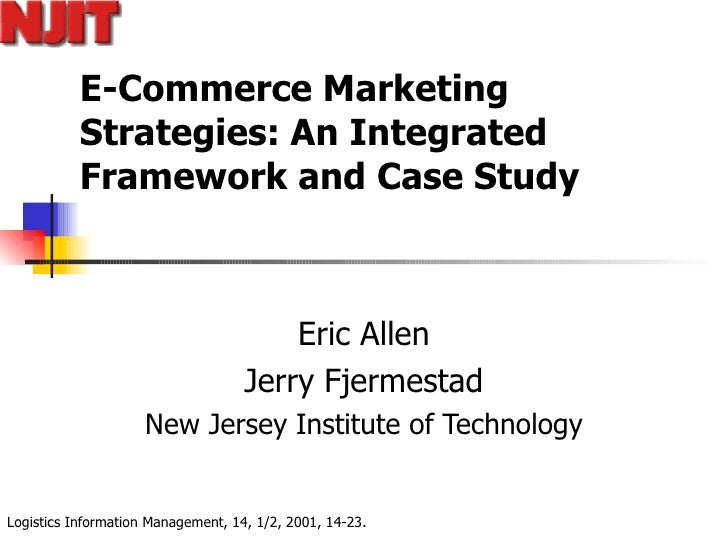 E-Commerce Marketing Strategies: An Integrated Framework and Case Study Eric Allen Jerry Fjermestad New Jersey Institute o...