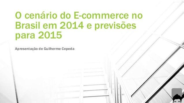 O cenário do E-commerce no  Brasil em 2014 e previsões  para 2015  Apresentação de Guilherme Cepeda