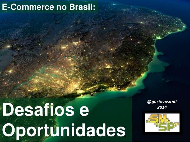 E-Commerce no Brasil:  Desafios e  Oportunidades  @gustavosanti  2014